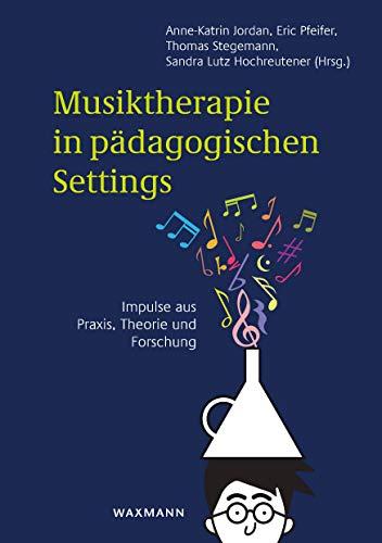 Musiktherapie in pädagogischen Settings : Impulse aus Praxis, Theorie und Forschung