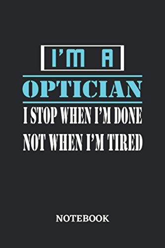 I'm a Optician I stop when I'm done not when I'm tired Notebook: 6x9 inches...