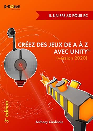 Créez des jeux de A à Z avec Unity - II. Un FPS 3D pour PC: (version 2020) (French Edition)