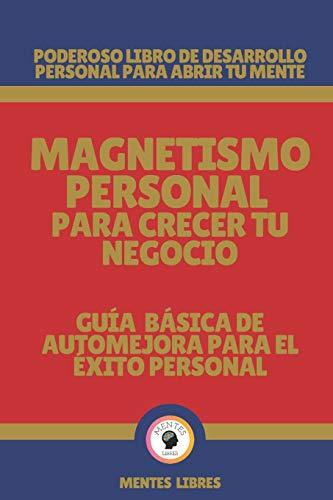 MAGNETISMO PERSONAL PARA CRECER TU NEGOCIO-GUÍA BÁSICA DE AUTOMEJORA PARA EL ÉXITO...