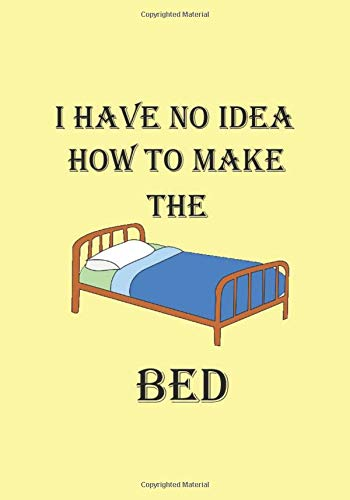 I HAVE NO IDEA HOW TO MAKE THE BED: A Funny Gift Journal...