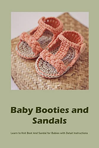 Baby Booties and Sandals: Learn to Knit Boot And Sandal for Babies with Detail Instructions: Booties and Sandals Crocheting Ideas for Baby (English Edition)