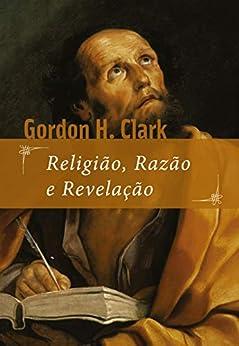 Religião, razão e revelação por [Gordon H. Clark, Felipe Sabino de Araújo Neto]