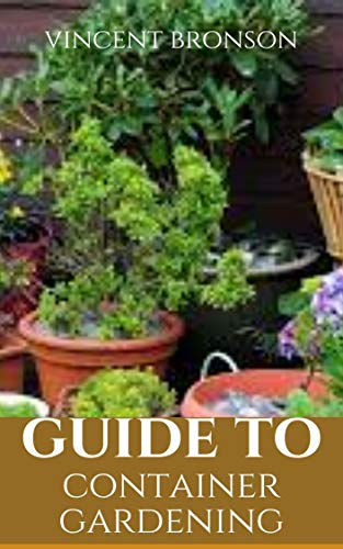 Guide to Container Gardening: Gardening, the laying out and care of a plot of ground devoted partially or wholly to the growing of plants such as flowers, herbs, or vegetables. (English Edition)
