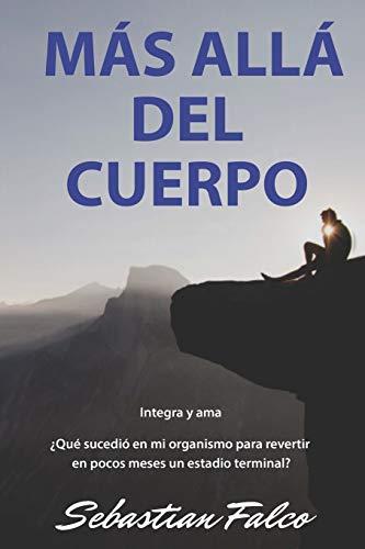 MÁS ALLÁ DEL CUERPO: ¿Qué sucedió en mi organismo para revertir en pocos meses un estadio terminal? (Spanish Edition)