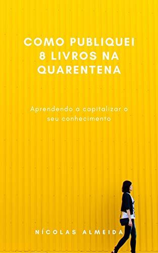 Como publiquei 8 livros na quarentena: Aprendendo a capitalizar o seu conhecimento (Portuguese Edition)
