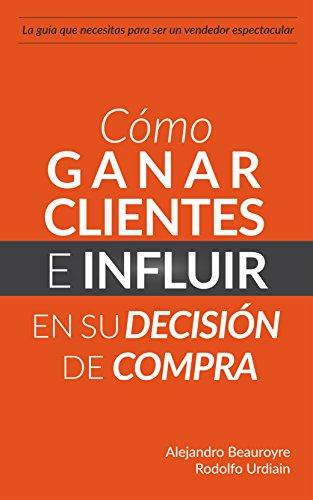Cómo Ganar Clientes e Influir en su Decisión de Compra: La única guía que necesitas para ser un vendedor espectacular