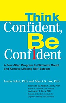 Think Confident, Be Confident: A Four-Step Program to Eliminate Doubt and Achieve Life long Self-Esteem: A Four-Step Program to Eliminate Doubt and Achieve Lifelong Self-Esteem by [Leslie Sokol, Marci Fox]