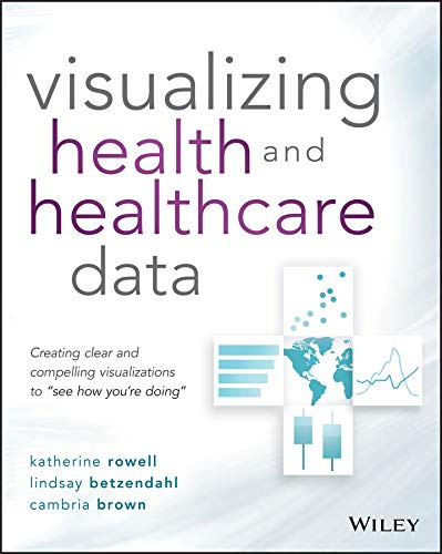 Visualizing Health and Healthcare Data: Creating Clear and Compelling Visualizations to