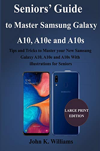 Seniors' Guide to Master Samsung Galaxy A10, A10e and A10s: Tips and Tricks to Master your New Samsung Galaxy A10, A10e and A10s With illustrations for Seniors