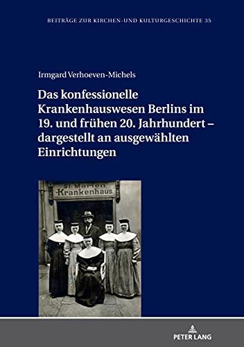 Das konfessionelle Krankenhauswesen Berlins im 19. und frühen 20. Jahrhundert dargestellt an ausgewählten Einrichtungen (Beiträge zur Kirchen- und Kulturgeschichte 35)