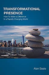Transformational Presence: How to Make a Difference in a Rapidly Changing World by Alan Seale