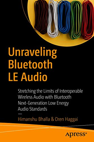 Unraveling Bluetooth LE Audio: Stretching the Limits of Interoperable Wireless Audio with Bluetooth Next-Generation Low Energy Audio Standards (English Edition)