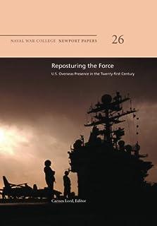 Reposturing the Force: U.S. Overseas Presence in the Twenty-First Century: Naval War College Newport Papers 26