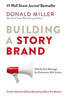 Building a StoryBrand: Clarify Your Message So Customers Will Listen by [Donald Miller]