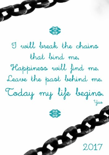 """Kalender  2017 \""""I will break the chains  that bind me, Happiness will find me. Leave the past behind me. Today my life begins.\"""" (Yoa): DIN A5 - Wochenkalender"""