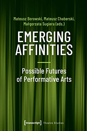 Emerging Affinities - Possible Futures of Performative Arts (Theater, bd. 127)