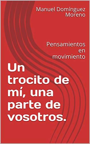 Un trocito de mí, una parte de vosotros.: Pensamientos en movimiento (Spanish Edition)