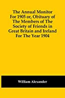 The Annual Monitor For 1905 Or, Obituary Of The Members Of The Society Of Friends In Great Britain And Ireland For The Year 1904