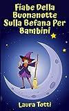 FIABE DELLA BUONANOTTE SULLA BEFANA PER BAMBINI: Raccolta Delle Più Belle Favole Della Buonanotte Per Bambini Sull'Epifania
