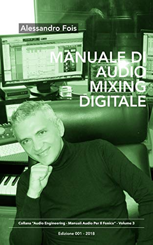 Manuale di Audio Mixing Digitale: Missaggio Professionale per Home Studio (Audio engineering - Manuali Audio per il Fonico Vol. 3)