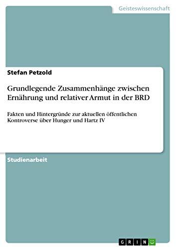 Grundlegende Zusammenhänge zwischen Ernährung und relativer Armut in der BRD: Fakten und Hintergründe zur aktuellen öffentlichen Kontroverse über Hunger und Hartz IV