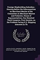 Foreign Shipbuilding Subsidies; Hearing Before the Subcommittee on Merchant Marine of the Committee on Merchant Marine and Fisheries, House of Representatives, One Hundred Third Congress, First Session, on the Problem Facing U.S. Shipping Interests in Th