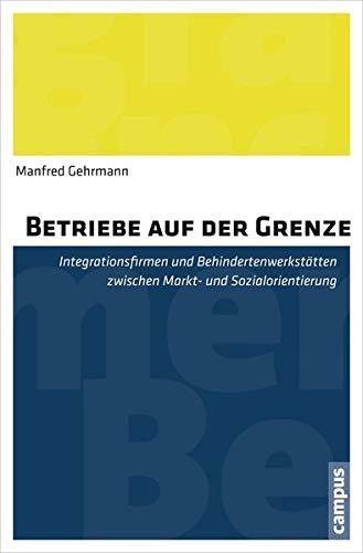 Betriebe auf der Grenze: Integrationsfirmen und Behindertenwerkstätten zwischen Markt- und Sozialorientierung
