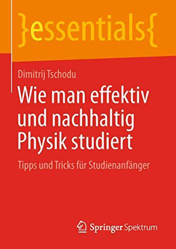 Wie man effektiv und nachhaltig Physik studiert: Tipps und Tricks für Studienanfänger (essentials)