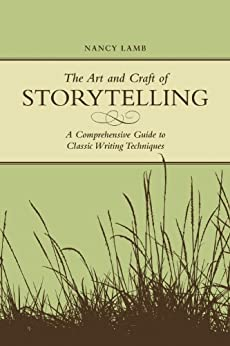 The Art And Craft Of Storytelling: A Comprehensive Guide To Classic Writing Techniques by [Nancy Lamb]