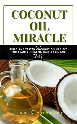 COCONUT OIL Miracle: 60+ Tried and Tested Coconut Oil Recipes for Beauty, Health, Hair Care Growth, Health and Weight Loss, Coconut Oil to Cure Viruses (English Edition)