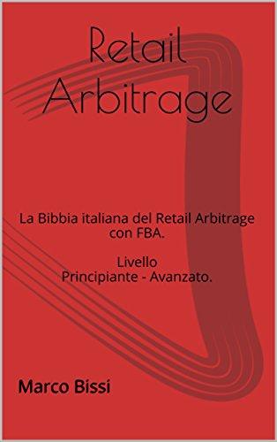 Retail Arbitrage: La Bibbia italiana del Retail Arbitrage con FBA. Livello Principiante - Avanzato.
