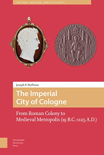 The Imperial City of Cologne: From Roman Colony to Medieval Metropolis (19 B.C.-1125 A.D.) (Early Medieval North Atlantic, Band 2)