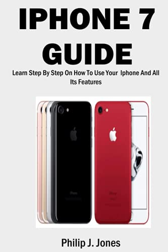 IPHONE 7 GUIDE: Learn Step-By-Step On How To Use Your Iphone And All Its Features