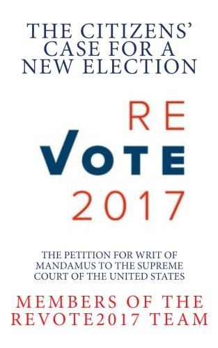 ReVote2017 ~ The Citizens' Case For A New Election: The Petition for Writ of Mandamus to the Supreme Court of the United States