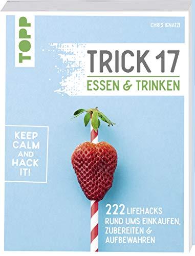 Trick 17 - Essen und Trinken: 222 Lifehacks rund ums Einkaufen, Zubereiten & Aufbewahren