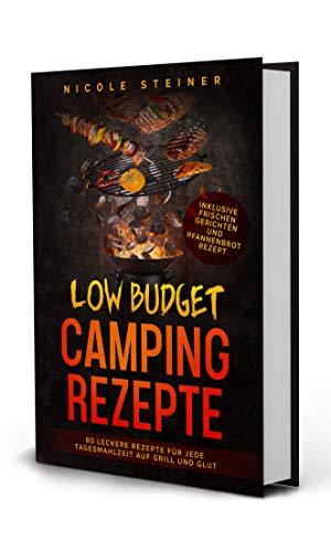 Low Budget Camping Rezepte: 80 leckere Rezepte für jede Tagesmahlzeit auf Grill und Glut - Inklusive frischen Gerichten und Pfannenbrot Rezept