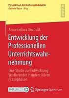 Entwicklung der Professionellen Unterrichtswahrnehmung: Eine Studie zur Entwicklung Studierender in universitaeren Praxisphasen (Perspektiven der Mathematikdidaktik)