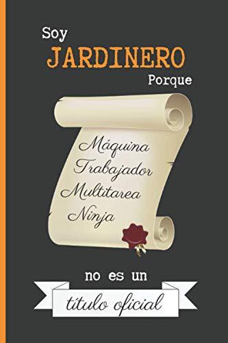 SOY JARDINERO PORQUE MAQUINA TRABAJADOR MULTITAREA NINJA NO ES UN TÍTULO OFICIAL: CUADERNO DE NOTAS. LIBRETA DE APUNTES, DIARIO PERSONAL O AGENDA PARA ... DE LA JARDINERÍA. REGALO DE CUMPLEAÑOS.