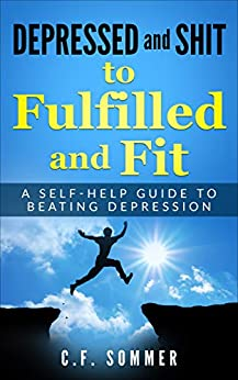 Depressed and Sh#@*t, to Fulfilled and Fit: A Self-Help Guide to Beating Depression by [C.F. Sommer]