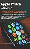 APPLE WATCH SERIES 6 OWNER'S MANUAL: A Comprehensive Guide on How to Master the iWatch 6, and...
