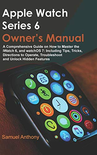 APPLE WATCH SERIES 6 OWNER'S MANUAL: A Comprehensive Guide on How to Master the iWatch 6, and Watc