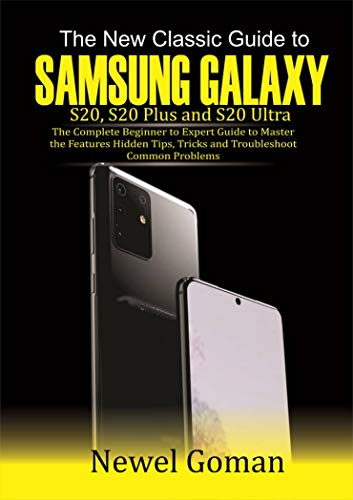 The New Classic GUIDE TO SAMSUNG GALAXY S20, S20 PLUS, AND S20 ULTRA: The Complete Beginner to Expert Guide to Master the Features, Hidden Tips and Tricks, and Troubleshoot Common Problems