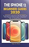 THE IPHONE 12 BEGINNERS GUIDES 2020: An All-Inclusive Manual For The New iPhone 12 With Tips and Tricks on How To Operate it That You Should Know