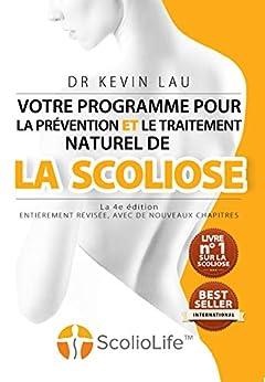 [Kevin Lau]のVotre programme pour la prévention et le traitement naturel de la scoliose (4e Édition): Le programme et le manuel ultimes pour une colonne vertébrale plus forte et plus droite. (French Edition)