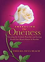Embracing Our Oneness: Creating the United, Peaceful, and Loving World Our Hearts Know Is Possible