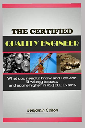 The Certified Quality Engineer: What you need to know and Tips and Strategy to pass and score higher in ASQ CQE Exams