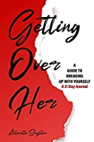 Getting Over Her: A Guide to Breaking Up With Yourself 21 Day Journal