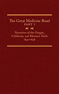 The Great Medicine Road, Part 1: Narratives of the Oregon, California, and Mormon Trails, 1840–1848 (The American Trails Series Book 24)