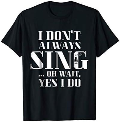 I Don t Always Sing Oh Wait Yes I Do Singer T Shirt product image